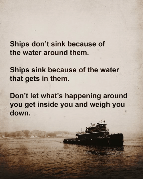 Memes, Water, and 🤖: Ships don't sink because of  the water around them.  Ships sink because of the water  that gets in them.  Don't let what's happening around  you get inside you and weigh you  down.