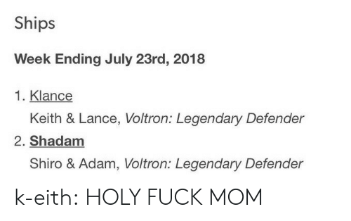 Shiro: Ships  Week Ending July 23rd, 2018  1. Klance  Keith & Lance, Voltron: Legendary Defender  2. Shadanm  Shiro & Adam, Voltron: Legendary Defender k-eith:  HOLY FUCK MOM