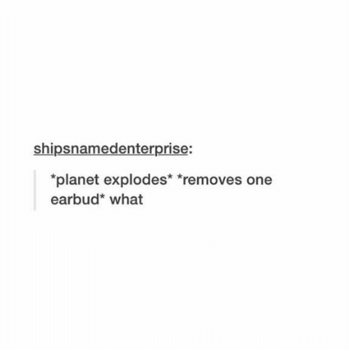 One, Planet, and What: shipsnamedenterprise:  planet explodes* *removes one  earbud* what