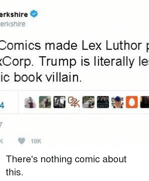 Lex Luthor: shire  erkshire  Comics made Lex Luthor  Corp. Trump is literally le  ic book villain.  18K There's nothing comic about this.