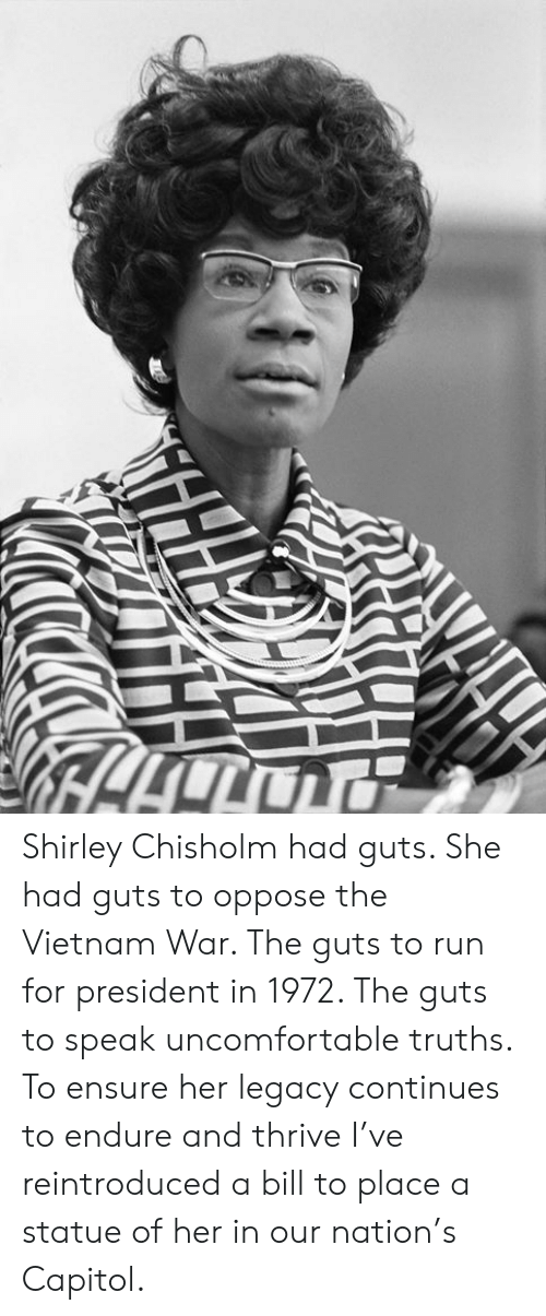 shirley chisholm: Shirley Chisholm had guts. She had guts to oppose the Vietnam War. The guts to run for president in 1972. The guts to speak uncomfortable truths. To ensure her legacy continues to endure and thrive I've reintroduced a bill to place a statue of her in our nation's Capitol.