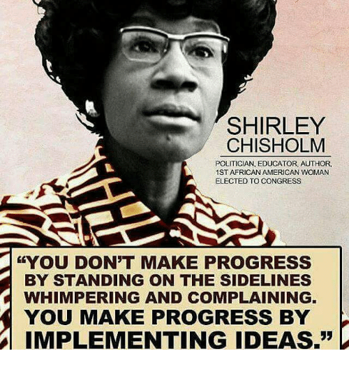 """shirley chisholm: SHIRLEY  CHISHOLM  POLITICIAN, EDUCATOR, AUTHOR,  1ST AFRICAN AMERICAN WOMAN  ELECTED TO CONGRESS  &YOU DON'T MAKE PROGRESS  BY STANDING ON THE SIDELINES  C WHIMPERING AND COMPLAINING.  YOU MAKE PROGRESS BY  IMPLEMENTING IDEAS."""""""