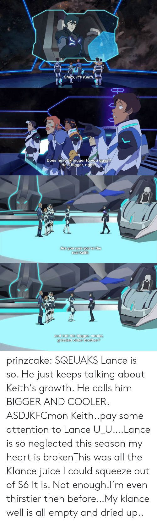 Shiro: Shiro, it's Keith.   Does helook bigger to you guys?  He's bigger, right   Are you sure you're the  real Keith   and not his bigger, cooler  grizzled older brother? prinzcake:  SQEUAKS Lance is so. He just keeps talking about Keith's growth. He calls him BIGGER AND COOLER. ASDJKFCmon Keith..pay some attention to Lance U_U….Lance is so neglected this season my heart is brokenThis was all the Klance juice I could squeeze out of S6 It is. Not enough.I'm even thirstier then before…My klance well is all empty and dried up..