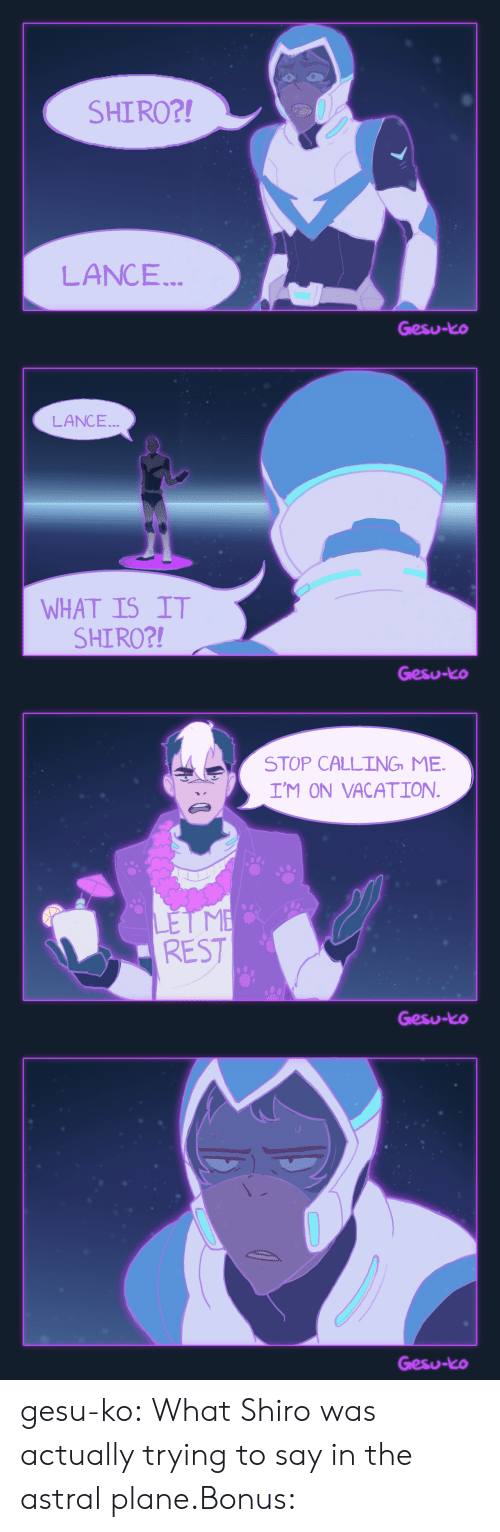 Target, Tumblr, and Blog: SHIRO?!  LANCE...  Gesu-ko   LANCE  WHAT IS IT  SHIRO?!  Gesu-ko   STOP CALLING ME.  I'M ON VACATION  REST  Gesu-ko   Gesu-ko gesu-ko:  What Shiro was actually trying to say in the astral plane.Bonus: