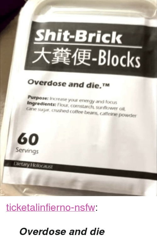 """Energy, Nsfw, and Shit: Shit-Brick  -Blocks  Overdose and die.TM  Purpose: Inc rense you! energy and focus  Ingredients: Flour, comstarch sunflower oill  cae suga, crushed coffee beans, caffeine powder  60  Servings <p><a href=""""https://ticketalinfierno-nsfw.tumblr.com/post/170252030868/overdose-and-die"""" class=""""tumblr_blog"""">ticketalinfierno-nsfw</a>:</p>  <blockquote><p><i><b>Overdose and die</b></i><br/></p></blockquote>"""