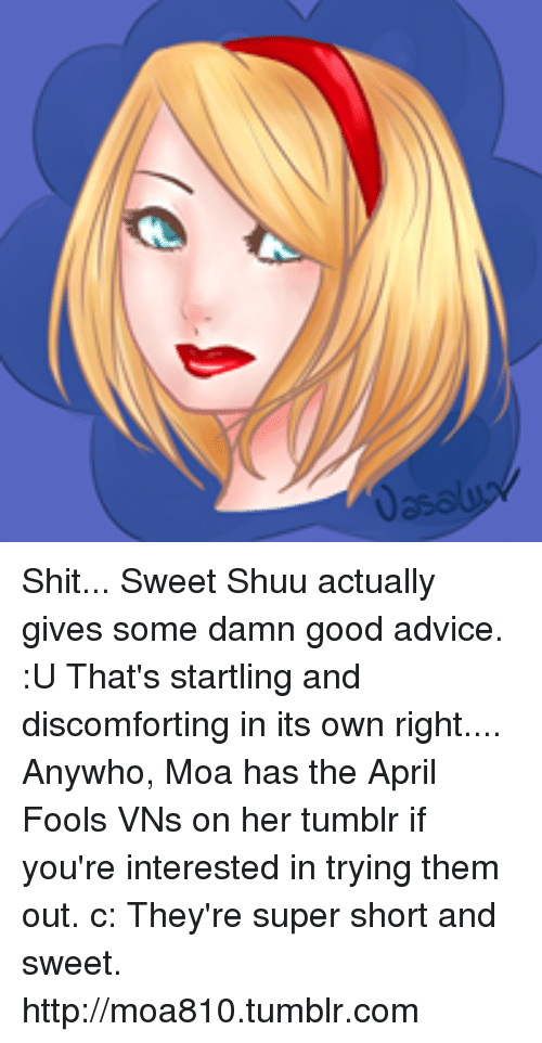 Shuu: Shit... Sweet Shuu actually gives some damn good advice. :U That's startling and discomforting in its own right....  Anywho, Moa has the April Fools VNs on her tumblr if you're interested in trying them out. c: They're super short and sweet.   http://moa810.tumblr.com