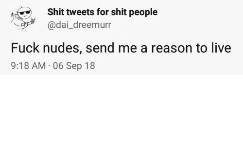 Nudes, Shit, and Fuck: Shit tweets for shit people  @dai_dreemurr  Fuck nudes, send me a reason to live  9:18 AM 06 Sep 18