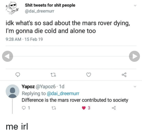 mars rover: Shit tweets for shit people  @dai_dreemurr  idk what's so sad about the mars rover dying,  I'm gonna die cold and alone too  9:28 AM 15 Feb 19  Yapoz @Yapoz6 1d  Replying to @dai_dreemurr  Difference is the mars rover contributed to society me irl