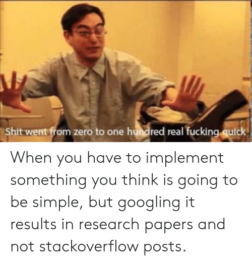 Fucking, Shit, and Zero: Shit went from zero to one hundred real fucking quick When you have to implement something you think is going to be simple, but googling it results in research papers and not stackoverflow posts.