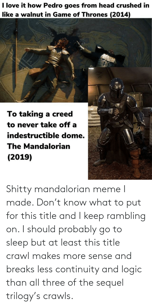 go to sleep: Shitty mandalorian meme I made. Don't know what to put for this title and I keep rambling on. I should probably go to sleep but at least this title crawl makes more sense and breaks less continuity and logic than all three of the sequel trilogy's crawls.