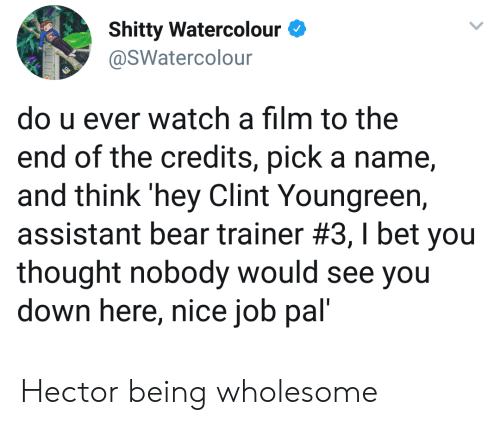 U Ever: Shitty Watercolour  @SWatercolour  do u ever watch a film to the  end of the credits, pick a name  and think 'hey Clint Youngreen,  assistant bear trainer #3 , I bet you  thought nobody would see you  down here, nice job pal' Hector being wholesome