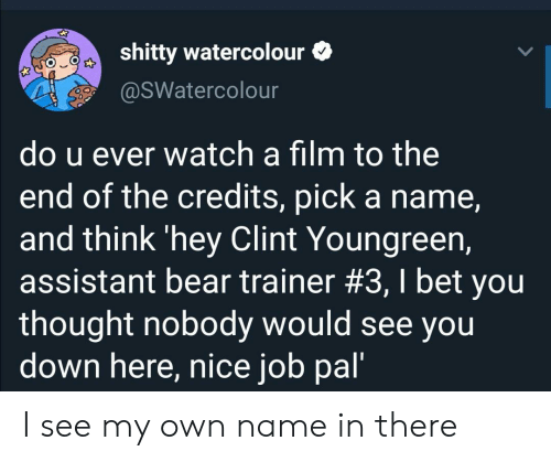U Ever: shitty watercolour  @SWatercolour  do u ever watch a film to the  end of the credits, pick a name,  and think 'hey Clint Youngreen,  assistant bear trainer #3, I bet you  thought nobody would see you  down here, nice job pal' I see my own name in there