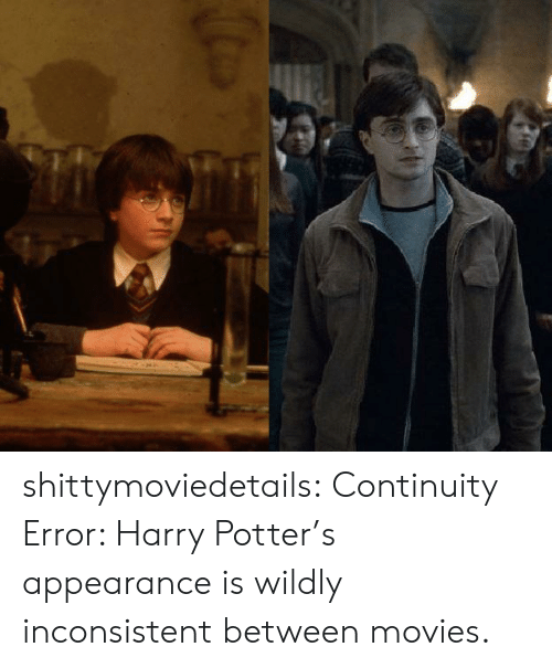 inconsistent: shittymoviedetails:  Continuity Error: Harry Potter's appearance is wildly inconsistent between movies.
