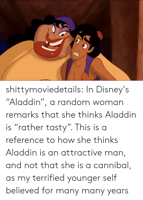 "Aladdin: shittymoviedetails: In Disney's ""Aladdin"", a random woman remarks that she thinks Aladdin is ""rather tasty"". This is a reference to how she thinks Aladdin is an attractive man, and not that she is a cannibal, as my terrified younger self believed for many many years"