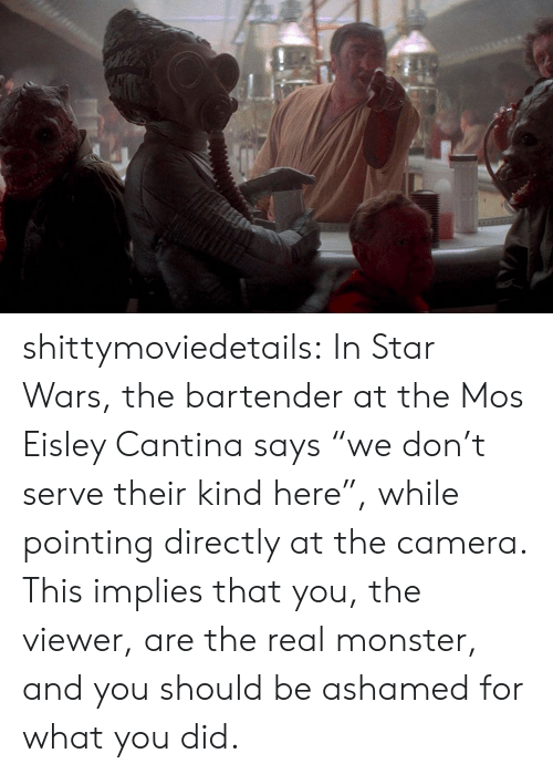 """Monster, Star Wars, and Target: shittymoviedetails:  In Star Wars, the bartender at the Mos Eisley Cantina says """"we don't serve their kind here"""", while pointing directly at the camera. This implies that you, the viewer, are the real monster, and you should be ashamed for what you did."""
