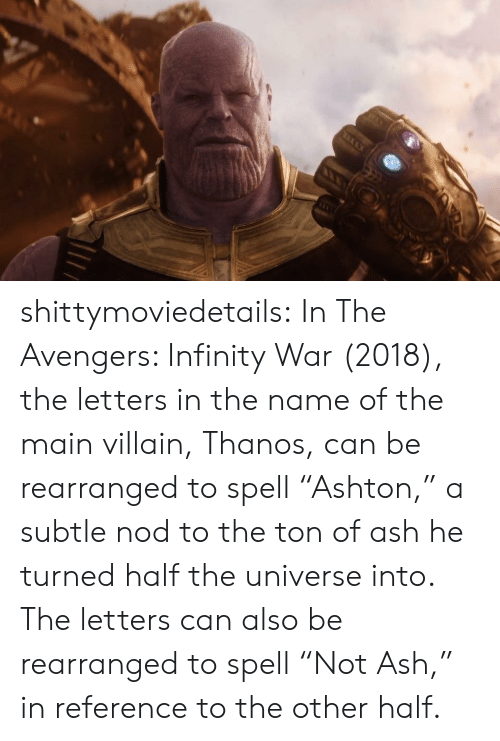 """Ash, Target, and Tumblr: shittymoviedetails:  In The Avengers: Infinity War (2018), the letters in the name of the main villain, Thanos, can be rearranged to spell """"Ashton,"""" a subtle nod to the ton of ash he turned half the universe into. The letters can also be rearranged to spell """"Not Ash,"""" in reference to the other half."""