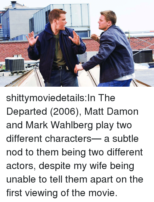 Matt Damon: shittymoviedetails:In The Departed (2006), Matt Damon and Mark Wahlberg play two different characters— a subtle nod to them being two different actors, despite my wife being unable to tell them apart on the first viewing of the movie.