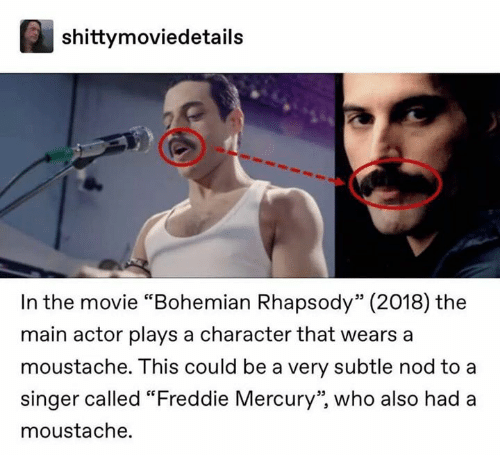 "moustache: shittymoviedetails  In the movie ""Bohemian Rhapsody"" (2018) the  main actor plays a character that wears a  moustache. This could be a very subtle nod to a  singer called ""Freddie Mercury"", who also had a  moustache."