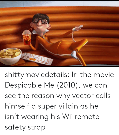 class: shittymoviedetails:  In the movie Despicable Me (2010), we can see the reason why vector calls himself a super villain as he isn't wearing his Wii remote safety strap