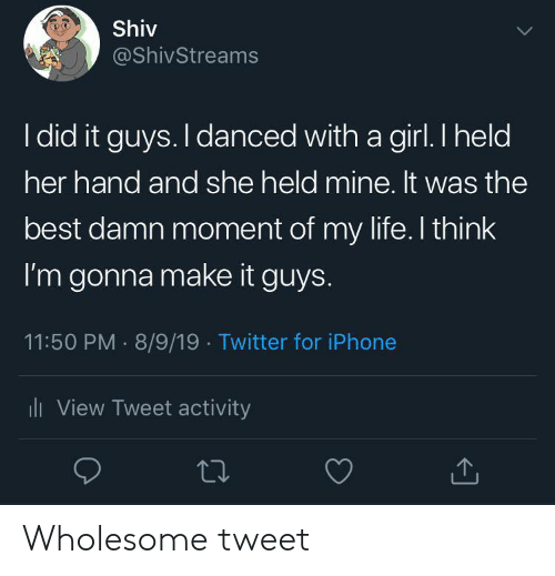 Iphone, Life, and Twitter: Shiv  @ShivStreams  I did it guys. I danced with a girl. I held  her hand and she held mine. It was the  best damn moment of my life. I think  I'm gonna make it guys.  11:50 PM 8/9/19 Twitter for iPhone  li View Tweet activity Wholesome tweet