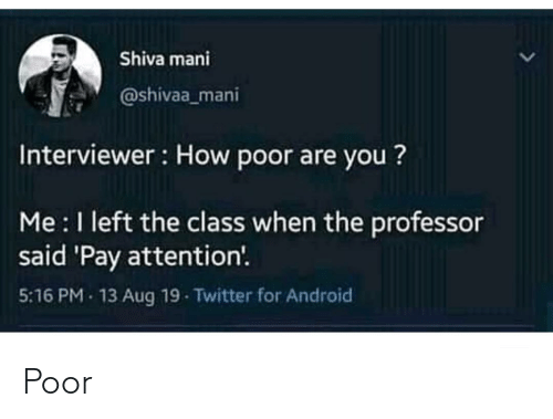 mani: Shiva mani  @shivaa_mani  Interviewer : How poor are you ?  Me :I left the class when the professor  said 'Pay attention'.  5:16 PM - 13 Aug 19 Twitter for Android Poor