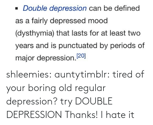 hate: shleemies:  auntytimblr:  tired of your boring old regular depression? try DOUBLE DEPRESSION  Thanks! I hate it