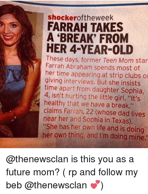"""beb: shockeroftheweek  FARRAH TAKES  A 'BREAK' FROM  HER 4-YEAR-OLD  These days, former Teen Mom star  Farrah Abraham spends most of  her time appearing at strip clubs o  giving interviews. But she insists  time apart from daughter Sophia  4, isn't hurting the little girl. """"It's  healthy that we have a break,""""  claims Farrah, 22 (whose dad lives  near her and Sophia in Texas).  """"She has her own life and is doing  her own thing, and I'm doing mine @thenewsclan is this you as a future mom? ( rp and follow my beb @thenewsclan 💕)"""