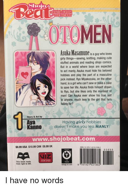 Animals, Cute, and Life: Shoio  MANGA FROM  THE HEART  OTOMEN  Asuka Masamune is a guy who loves  girly things-sewing, knitting, making cute  stuffed animals and reading shojo comics.  But in a world where boys are expected  to act manly, Asuka must hide his beloved  hobbies and play the part of a masculine  jock instead. Ryo Miyakozuka, on the other  hand, is a girl who can't sew or bake a cake  to save her life. Asuka finds himself drawn  to Ryo, but she likes only the manliest of  men! Can Asuka ever show his true self  to anyone, much less to the girl that he's  falling for?  Story & Art by  Aya  Kannodoesn't make you less MANLY!  Having girly hobbies  www.shojobeat.com  $8.99 USA $10.99 CAN £6.99 UK  ISBN-13: 978-1-4215-2186-2  RATED  5089 9  meDra  FOR  This book reads  from right to left.  TEEN  ratings.viz.com g781421 521862