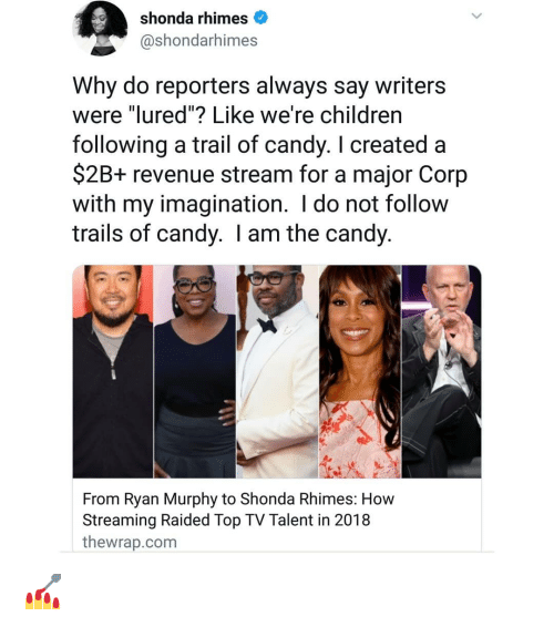 """reporters: shonda rhimes  @shondarhimes  Why do reporters always say writers  were """"lured""""? Like we're childrern  following a trail of candy. I created a  $2B+ revenue stream for a major Corp  with my imagination. I do not follow  trails of candy. I am the candy  From Ryan Murphy to Shonda Rhimes: How  Streaming Raided Top TV Talent in 2018  thewrap.com 💅"""