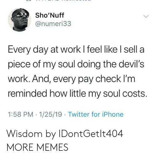 Dank, Iphone, and Memes: Sho'Nuff  @numeri33  Every day at work I feel like l sell a  piece of my soul doing the devil's  work. And, every pay check l'm  reminded how little my soul costs.  1:58 PM 1/25/19 Twitter for iPhone Wisdom by IDontGetIt404 MORE MEMES