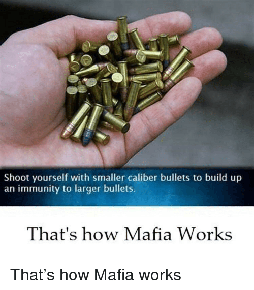 Build Up: Shoot yourself with smaller caliber bullets to build up  an immunity to larger bullets.  That's how Mafia Works That's how Mafia works