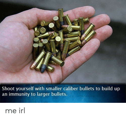 Build Up: Shoot yourself with smaller caliber bullets to build up  an immunity to larger bullets. me irl