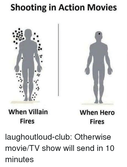Club, Movies, and Tumblr: Shooting in Action Movies  89  When Villain  Fires  When Hero  Fires laughoutloud-club:  Otherwise movie/TV show will send in 10 minutes