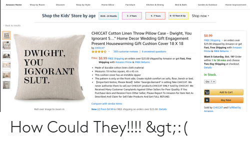 """Amazon, Amazon Prime, and Fake: Shop by Style  Home Décor  Kitchen & Dining  Amazon Home  Shop by Room  Discover  Furniture  Bed & Bath  Garden & Outdoor  Home Improvement  Shop the Kids' Store by age  Shop now  8-12 Years & Up  2-4 Years  5-7 Years  Birth 24 Months  Back to results  CHICCAT Cotton Linen Throw Pillow Case Dwight, You  lgnorant S..."""" Home Decor Wedding Gift Engagement  Present Housewarming Gift Cushion Cover 18 X 18  $8.99  FREE Shipping von orders over  $25.00 shipped by Amazon or get  Fast, Free Shipping with Amazon  Prime & FREE Returns  by CHICCAT  DWIGHT,  YOU  IGNORANT  SLUT  389 customer reviews 6 answered questions  Want it Saturday, Oct. 19? Order  Price: $8.99 FREE Shipping on orders over $25.00 shipped by Amazon or get Fast, Free  within 1 hr 38 mins and choose  Shipping with Amazon Prime & FREE Returns  Two-Day Shipping at checkout  Details  Made of durable cotton linen cloth material  Measures 18 inches square, 45 x 45 cm  In Stock  This cushion cover has an invisible zipper  The pattern is only on the front side, Create stylish comfort on sofa, floor, bench or bed.  Important Notice, Please Read] Seller """"Georgia Barnard"""" is selling fake CHICCAT. We  never authorize them to sell our CHICCAT products.CHICCAT ONLY Sold by CHICCAT. We  Received Many Customer Complaints Against Other Sellers for Poor Quality. If You  Purchase Here and Receive From Other Seller, Please Report To Amazon for Item Not As  Qty: 1  Add to Cart  Described And Claim for Sell Fake Products And Get FULL REFUND.  Buy Now  Compare with similar items  Sold by CHICCAT and Fulfilled by  New (2) from $8.99 & FREE shipping on orders over $25.00. Details  Roll over image to zoom in  Amazon. How Could They!!!! >:("""