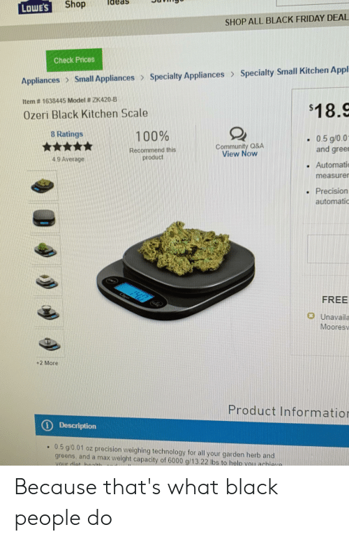 Appl: Shop  LOWE'S  SHOP ALL BLACK FRIDAY DEAL  Check Prices  Specialty Small Kitchen Appl  Small Appliances >Specialty Appliances  Appliances  Item # 1638445 Model # ZK420-B  $18.9  Ozeri Black Kitchen Scale  8 Ratings  100%  - 0.5 g/0.01  and gree  Community Q&A  View Now  Recommend this  product  4.9 Average  Automatio  measurer  . Precision  automatic  yes  FREE  o Unavaila  Mooresv  +2 More  Product Information  O Description  .0.5 g/0.01 oz precision weighing technology for all your garden herb and  greens, and a max weight capacity of 6000 g/13.22 lbs to help you achieva  your diet haalth Because that's what black people do