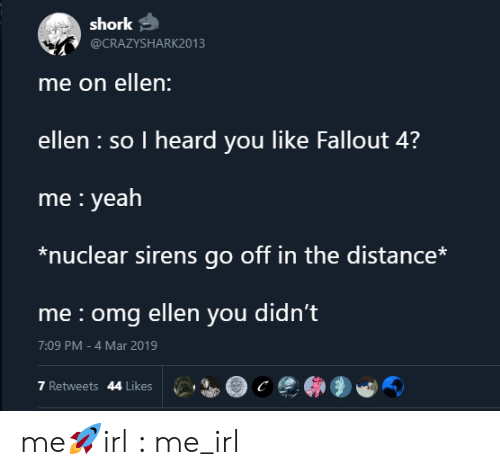 I Heard You Like: shork  @CRAZYSHARK2013  me on ellen:  ellen so I heard you like Fallout 4?  me yeah  *nuclear sirens go off in the distance*  me omg ellen you didn't  7:09 PM -4 Mar 2019  7 Retweets 44 Likes me🚀irl : me_irl