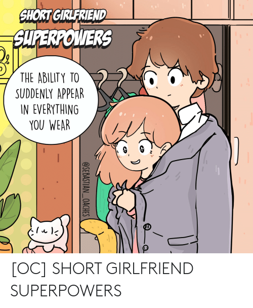 suddenly: SHORT GIRLFRIEND  SUPERPOWERS  THE ABILITY TO  SUDDENLY APPEAR  IN EVERYTHING  YOU WEAR  @SEBASTIAN_OACHES [OC] SHORT GIRLFRIEND SUPERPOWERS