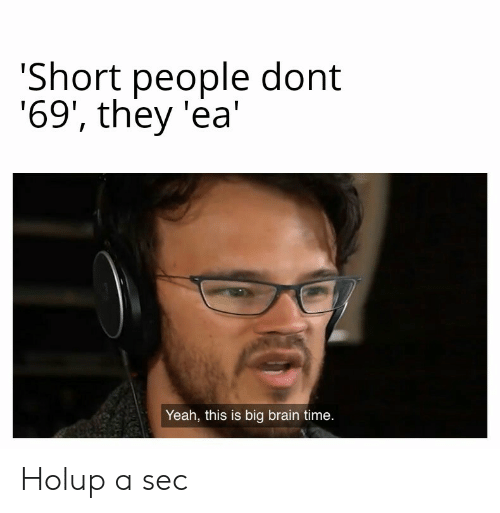 Yeah, Brain, and Time: Short people dont  '69', they 'ea  Yeah, this is big brain time. Holup a sec