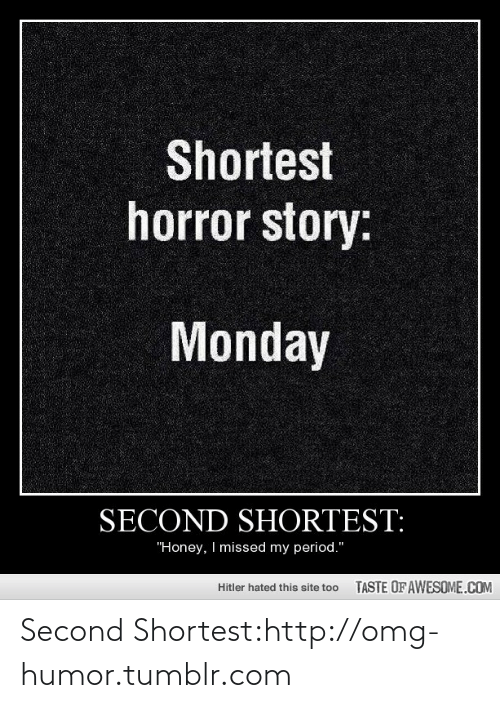 """Shortest Horror Story: Shortest  horror story:  Monday  SECOND SHORTEST:  """"Honey, I missed my period.""""  TASTE OF AWESOME.COM  Hitler hated this site too Second Shortest:http://omg-humor.tumblr.com"""