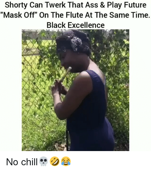 "Ass, Chill, and Funny: Shorty Can Twerk That Ass & Play Future  ""Mask Off"" On The Flute At The Same Time.  Black Excellence No chill💀🤣😂"
