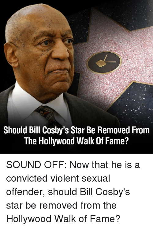 Star, Violent, and Convicted: Should Bill Cosby's Star Be Removed From  The Hollywood Walk Of Fame? SOUND OFF: Now that he is a convicted violent sexual offender, should Bill Cosby's star be removed from the Hollywood Walk of Fame?