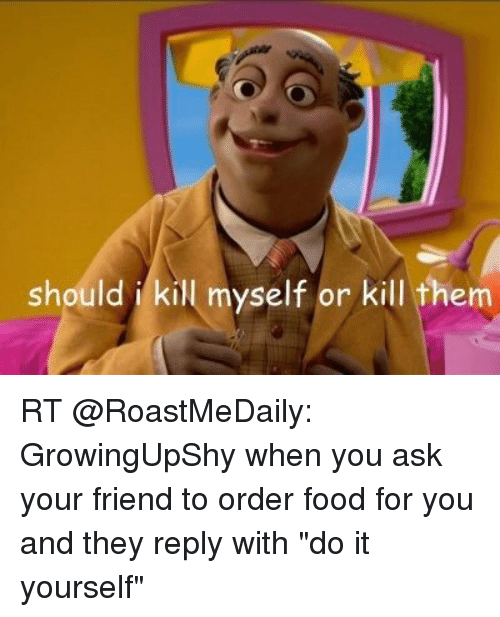 Should i kill myself or kill them rt growingupshy when you ask your food friends and funny should i kill myself or kill them rt solutioingenieria Image collections