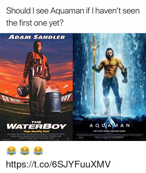 Adam Sandler: Should I see Aquaman if I haven't seen  the first one yet?  ADAM SANDLER  THE  WATERBOY  AQUİAM AN  High-Quality H201  HE'S NOT FROM AROUND HERE  ONLY IN THEATERS DECEMBER 21  EXPERIENCE IT IN IMAX Rea 3う DODOLBY (NEMA 😂 😂 😂 https://t.co/6SJYFuuXMV