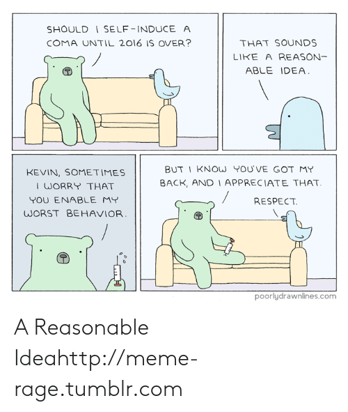 worst behavior: SHOULD I SELF-INDUCE A  COMA UNTIL 2016 IS OVER?  THAT SOUNDS  LIKE A REASON-  ABLE IDEA  BUT I KNOW YOU'VE GOT MY  BACK, AND I APPRECIATE THAT  KEVIN, SOMETIMES  I WORRY THAT  YOU ENABLE MY  WORST BEHAVIOR  RESPECT.  poorlydrawnlines.com A Reasonable Ideahttp://meme-rage.tumblr.com