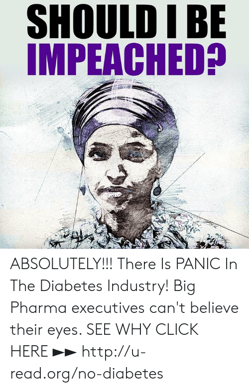 Diabetes: SHOULD IBE  IMPEACHED? ABSOLUTELY!!!  There Is PANIC In The Diabetes Industry! Big Pharma executives can't believe their eyes. SEE WHY CLICK HERE ►► http://u-read.org/no-diabetes