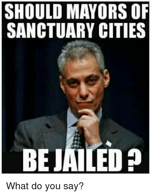 Sanctuary Cities: SHOULD MAYORS OF  SANCTUARY CITIES  BEJAILED What do you say?