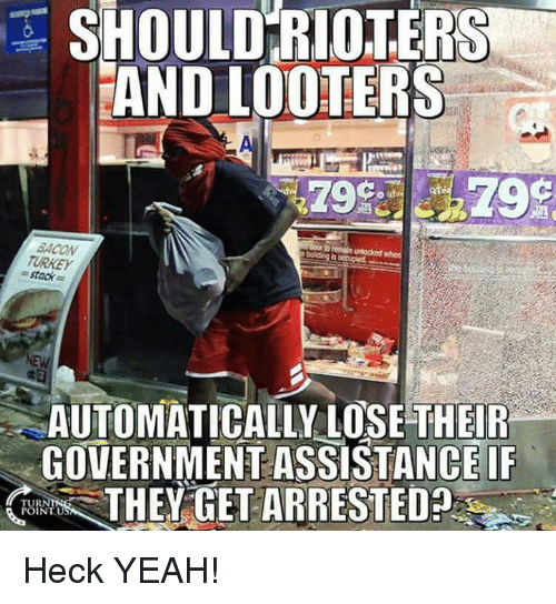 Stacks: SHOULD RIOTERS  AND LOOTERS  af  BACON  TURKEY  = stack  AUTOMATICALLY LOSE THEIR  GOVERNMENT ASSISTANCE IF  THEY GET ARRESTED  TUR  INTU Heck YEAH!