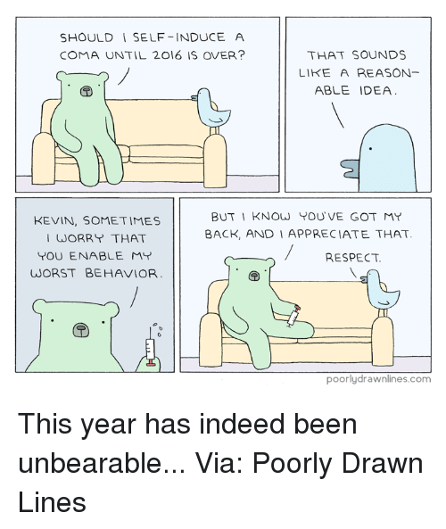 worst behavior: SHOULD SELF-INDUCE A  COMA UNTIL 2016 IS OVER?  THAT SOUNDS  LIKE A REASON  ABLE IDEA  BUT I KNOW YOU VE GOT MY  KEVIN, SOMETIMES  BACK, AND I APPRECIATE THAT.  I WORRY THAT  YOU ENABLE MY  RESPECT.  WORST BEHAVIOR  poorly drawnlines.com This year has indeed been unbearable...  Via: Poorly Drawn Lines