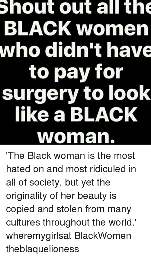 ridiculed: Shout out all th  BLACK women  who didn't have  to pay for  surgery to look  like a BLACK  woman 'The Black woman is the most hated on and most ridiculed in all of society, but yet the originality of her beauty is copied and stolen from many cultures throughout the world.' wheremygirlsat BlackWomen theblaquelioness