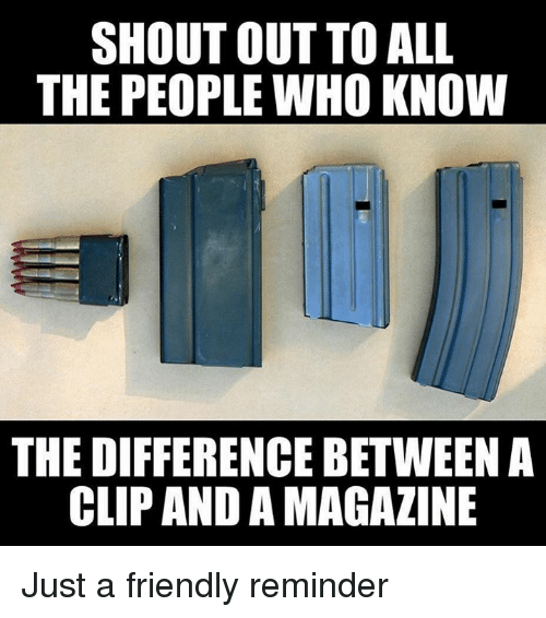 Military, All The, and Who: SHOUT OUT TO ALL  THE PEOPLE WHO KNOW  THE DIFFERENCE BETWEEN A  CLIP AND A MAGAZINE Just a friendly reminder